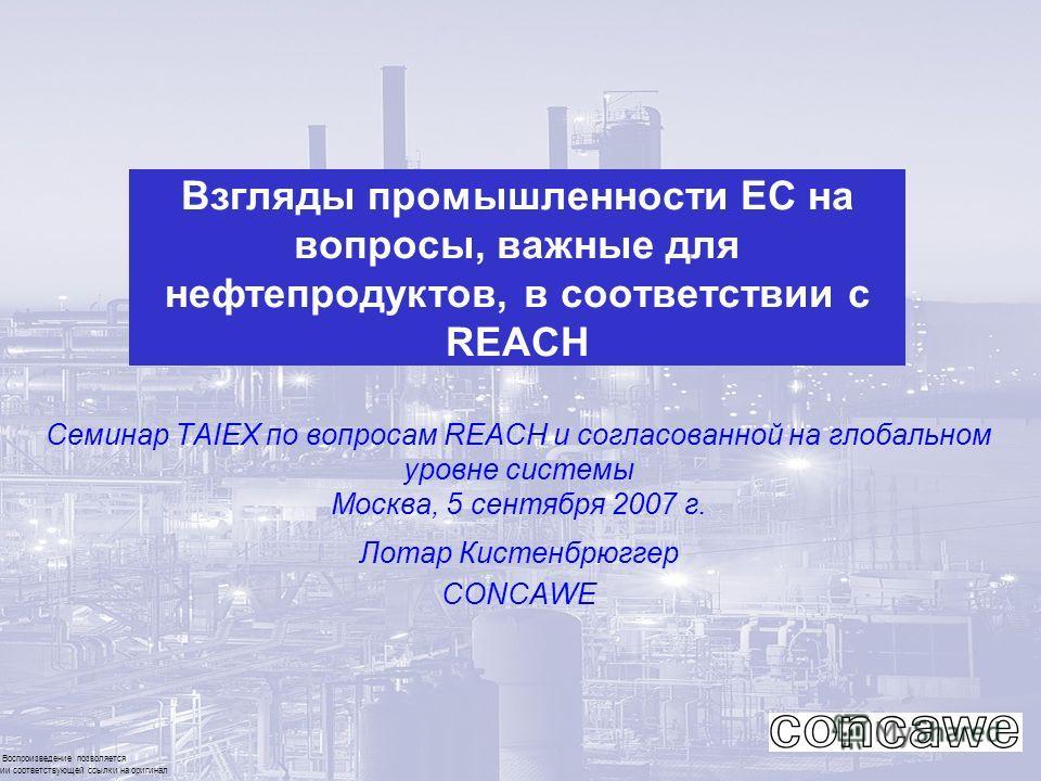 Воспроизведение позволяется при наличии соответствующей ссылки на оригинал Взгляды промышленности ЕС на вопросы, важные для нефтепродуктов, в соответствии с REACH Семинар ТAIEX по вопросам REACH и согласованной на глобальном уровне системы Москва, 5