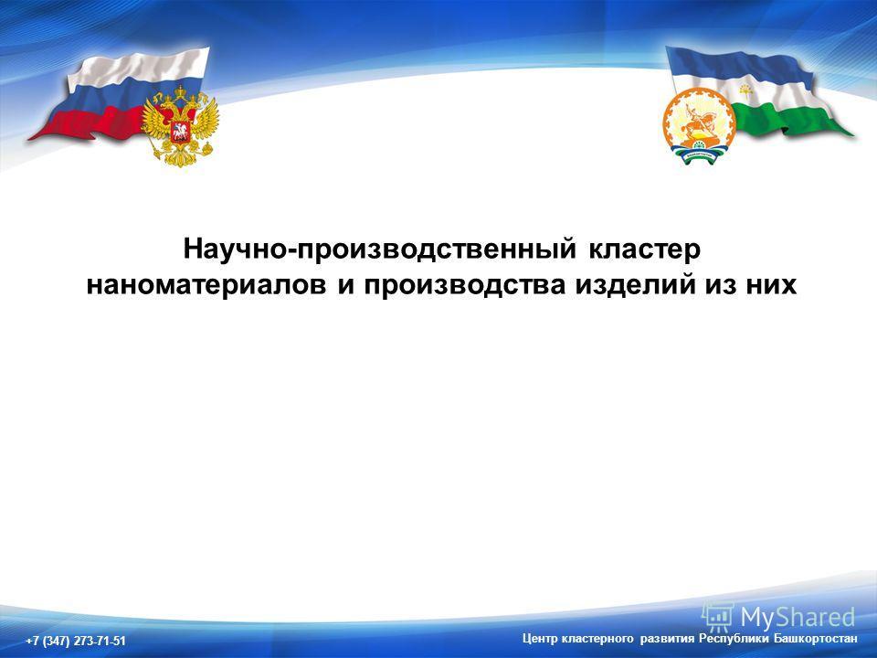 +7 (347) 273-71-51 Центр кластерного развития Республики Башкортостан Научно-производственный кластер наноматериалов и производства изделий из них
