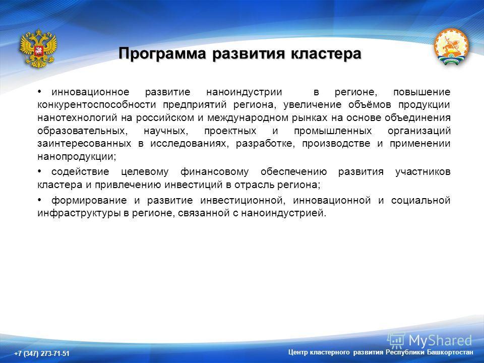 +7 (347) 273-71-51 Центр кластерного развития Республики Башкортостан Программа развития кластера инновационное развитие наноиндустрии в регионе, повышение конкурентоспособности предприятий региона, увеличение объёмов продукции нанотехнологий на росс