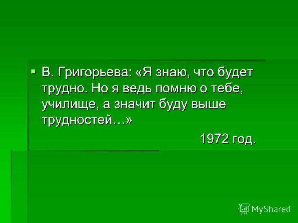В. Григорьева: «Я знаю, что будет трудно. Но я ведь помню о тебе, училище, а значит буду выше трудностей…» 1972 год.
