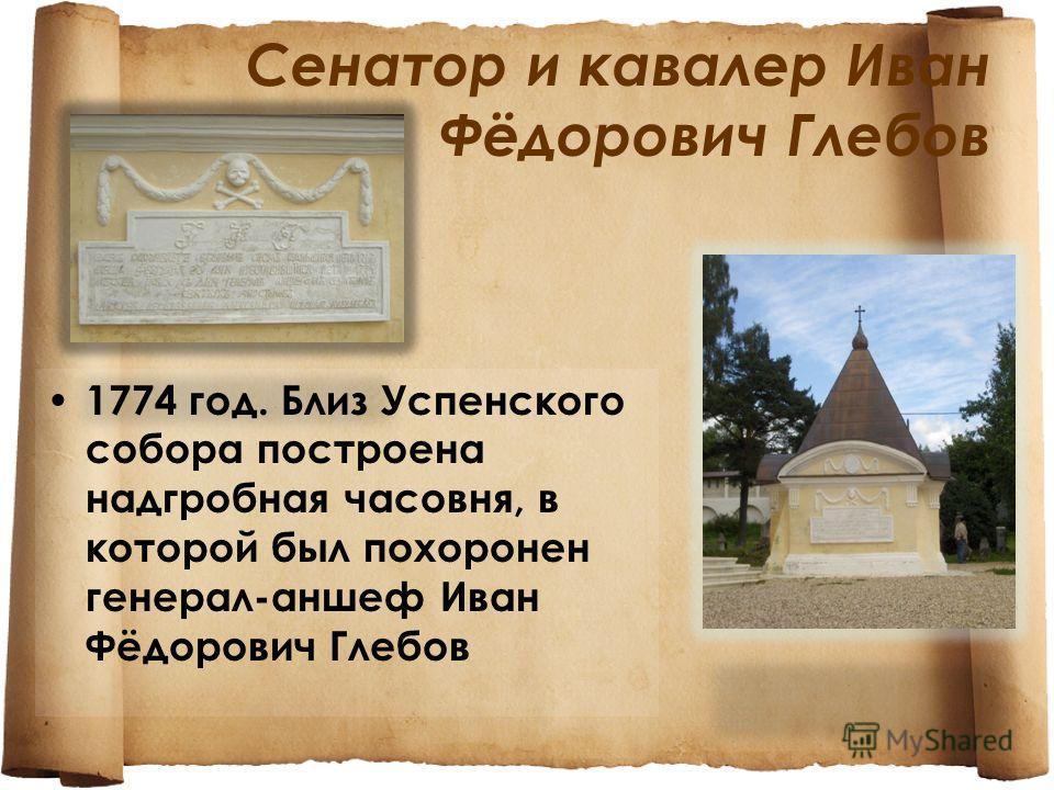 Сенатор и кавалер Иван Фёдорович Глебов 1774 год. Близ Успенского собора построена надгробная часовня, в которой был похоронен генерал-аншеф Иван Фёдорович Глебов