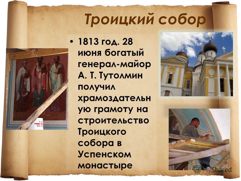 Троицкий собор 1813 год. 28 июня богатый генерал-майор А. Т. Тутолмин получил храмоздательн ую грамоту на строительство Троицкого собора в Успенском монастыре