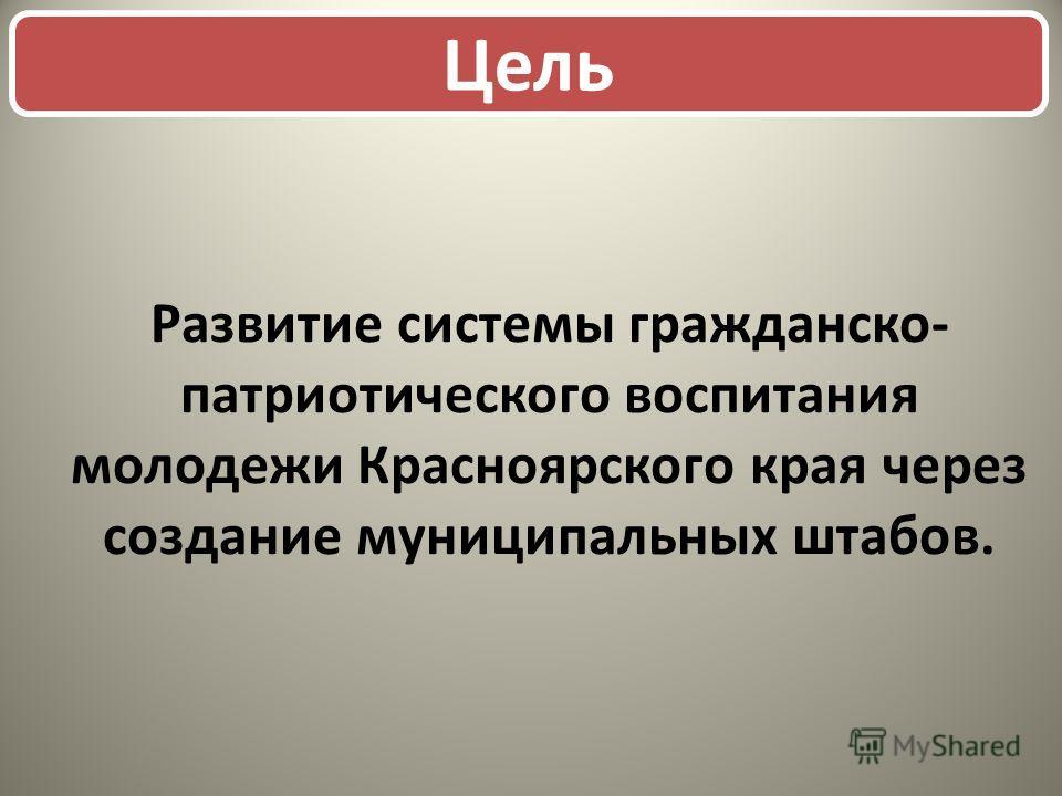 Развитие системы гражданско- патриотического воспитания молодежи Красноярского края через создание муниципальных штабов. Цель