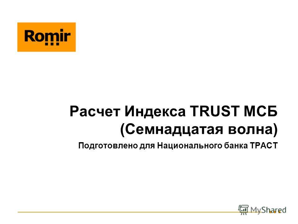 Расчет Индекса TRUST МСБ (Семнадцатая волна) Подготовлено для Национального банка ТРАСТ