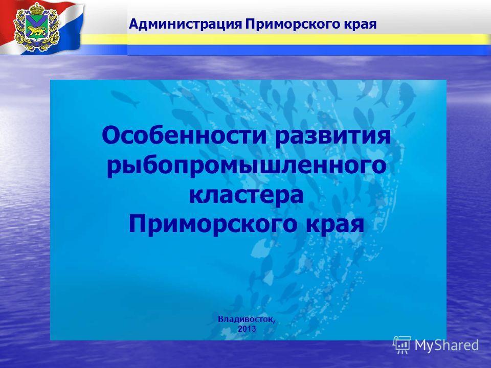 Владивосток, 2013 Особенности развития рыбопромышленного кластера Приморского края Администрация Приморского края