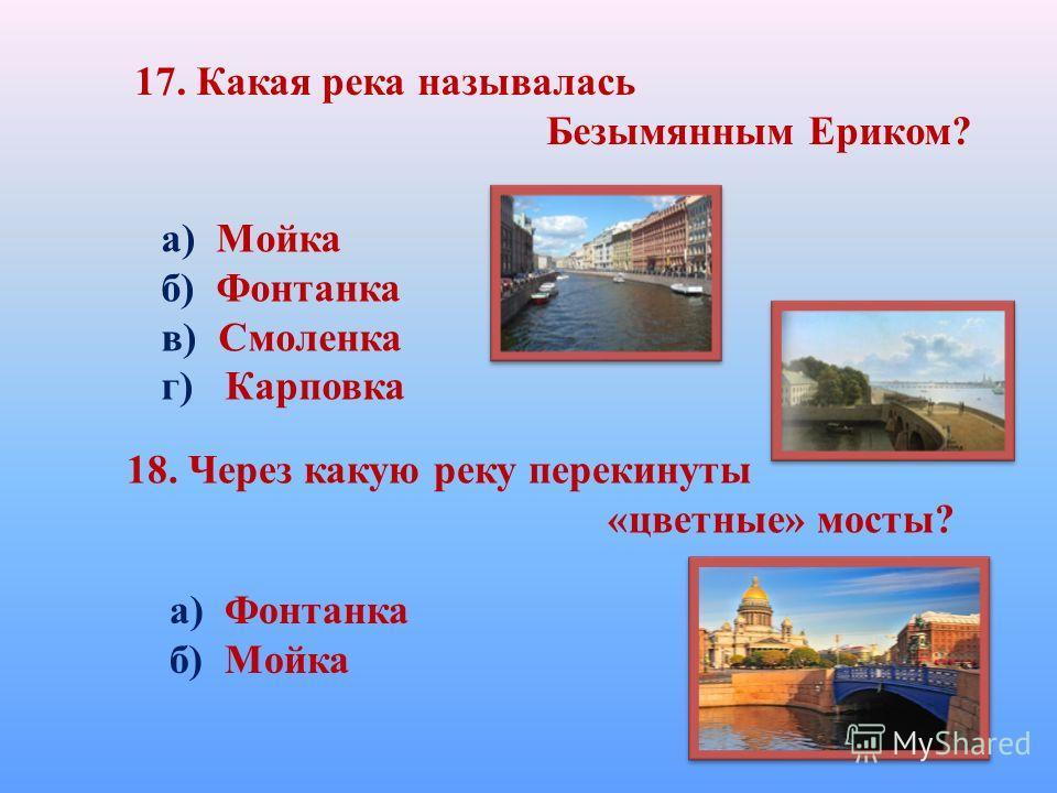 17. Какая река называлась Безымянным Ериком? а) Мойка б) Фонтанка в) Смоленка г) Карповка 18. Через какую реку перекинуты «цветные» мосты? а) Фонтанка б) Мойка
