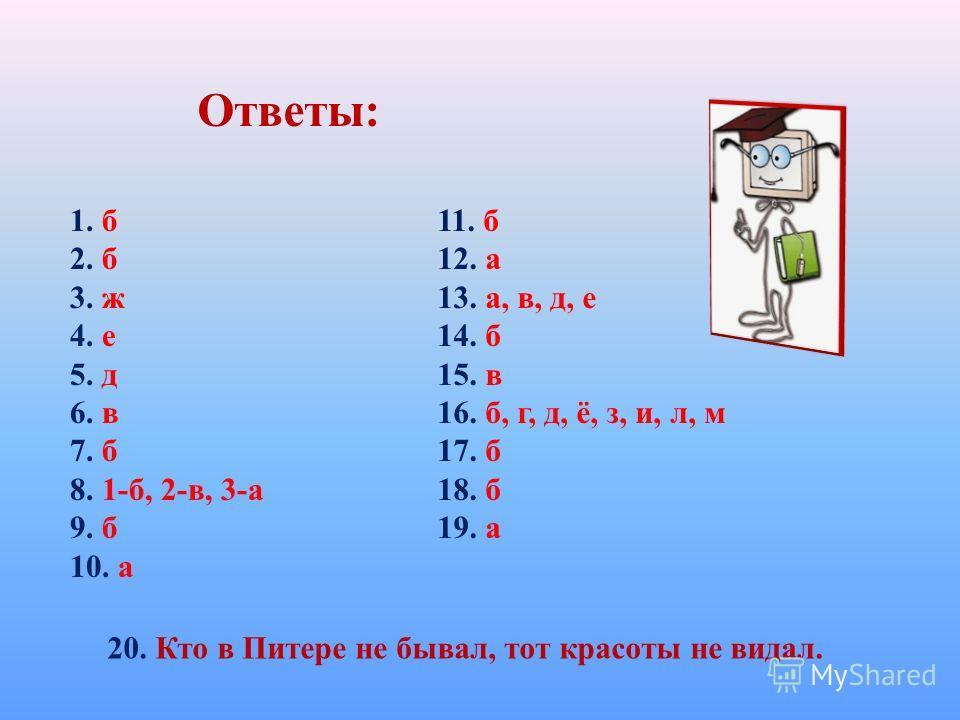 Ответы: 1. б 2. б 3. ж 4. е 5. д 6. в 7. б 8. 1-б, 2-в, 3-а 9. б 10. а 11. б 12. а 13. а, в, д, е 14. б 15. в 16. б, г, д, ё, з, и, л, м 17. б 18. б 19. а 20. Кто в Питере не бывал, тот красоты не видал.
