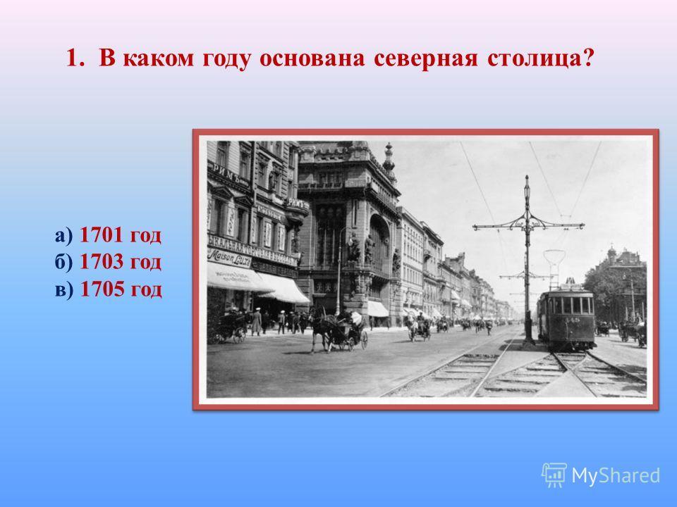 1. В каком году основана северная столица? а) 1701 год б) 1703 год в) 1705 год