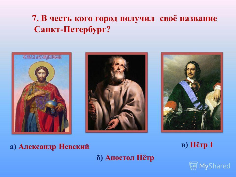7. В честь кого город получил своё название Санкт-Петербург? а) Александр Невский б) Апостол Пётр в) Пётр I