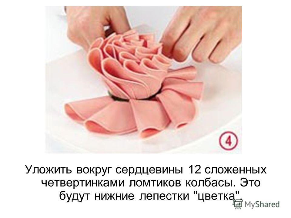 Уложить вокруг сердцевины 12 сложенных четвертинками ломтиков колбасы. Это будут нижние лепестки цветка.
