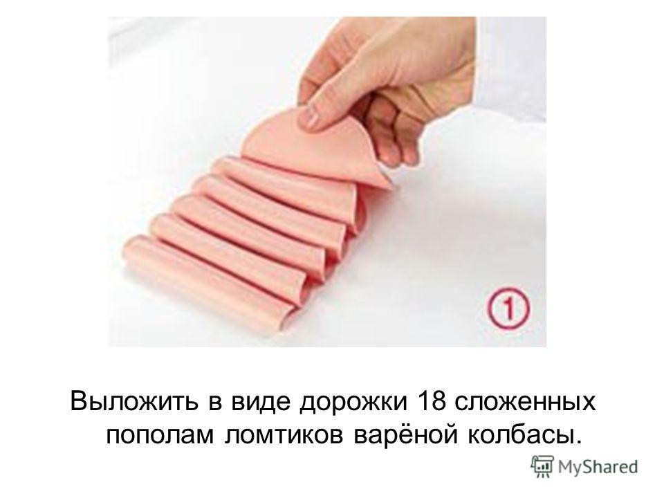 Выложить в виде дорожки 18 сложенных пополам ломтиков варёной колбасы.
