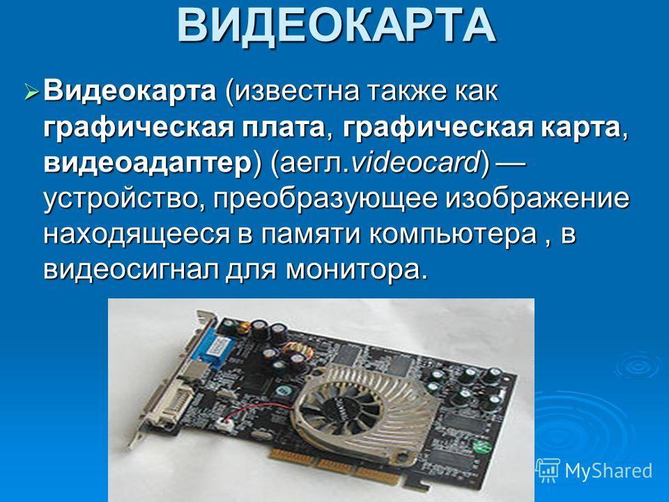 ВИДЕОКАРТА Видеокарта (известна также как графическая плата, графическая карта, видеоадаптер) (аегл.videocard) устройство, преобразующее изображение находящееся в памяти компьютера, в видеосигнал для монитора. Видеокарта (известна также как графическ