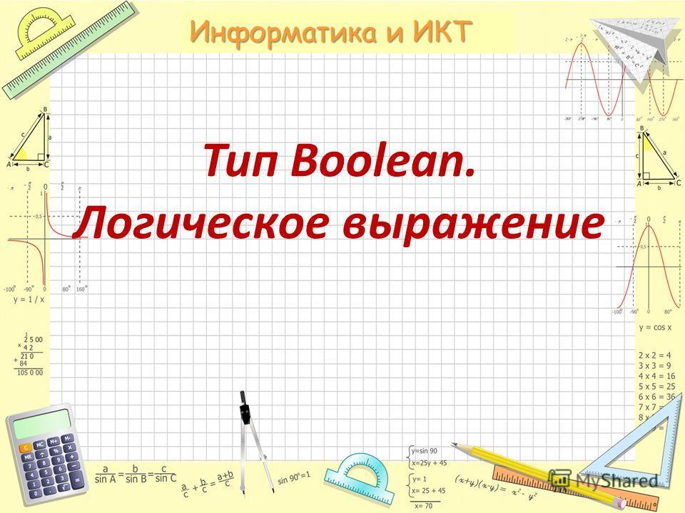 Математика Тип Boolean. Логическое выражение Информатика и ИКТ
