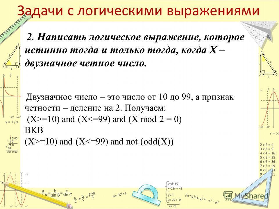 Задачи с логическими выражениями 2. Написать логическое выражение, которое истинно тогда и только тогда, когда Х – двузначное четное число. Двузначное число – это число от 10 до 99, а признак четности – деление на 2. Получаем: (X>=10) and (Х=10) and