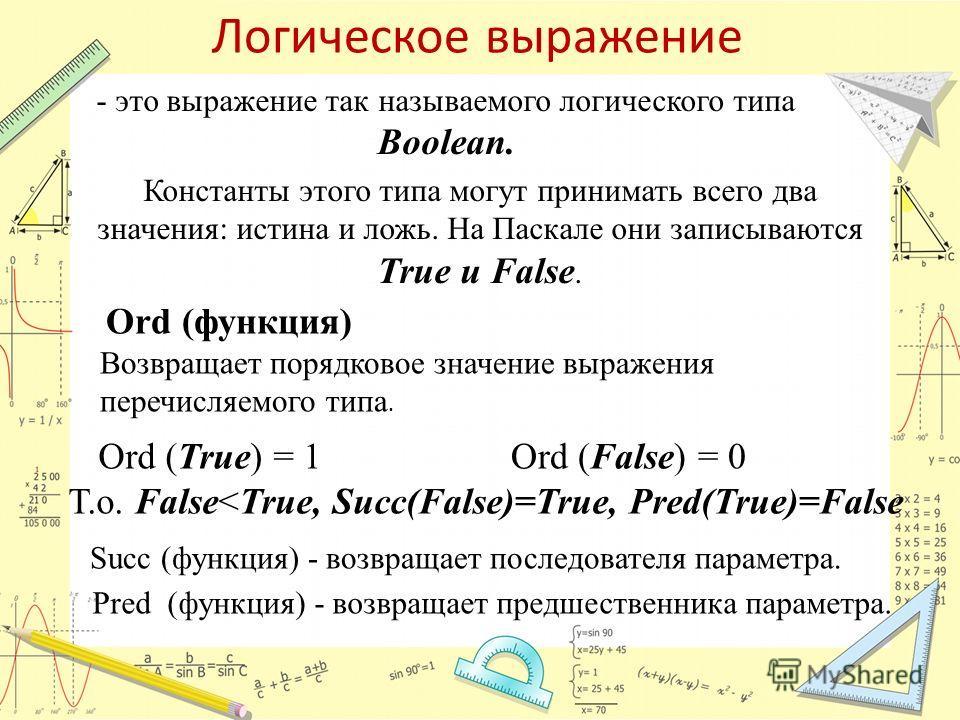 Логическое выражение - это выражение так называемого логического типа Boolean. Константы этого типа могут принимать всего два значения: истина и ложь. На Паскале они записываются True и False. Ord (функция) Возвращает порядковое значение выражения пе