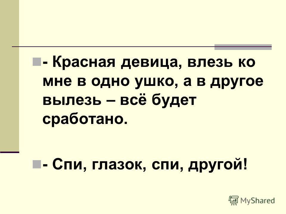 - Красная девица, влезь ко мне в одно ушко, а в другое вылезь – всё будет сработано. - Спи, глазок, спи, другой!