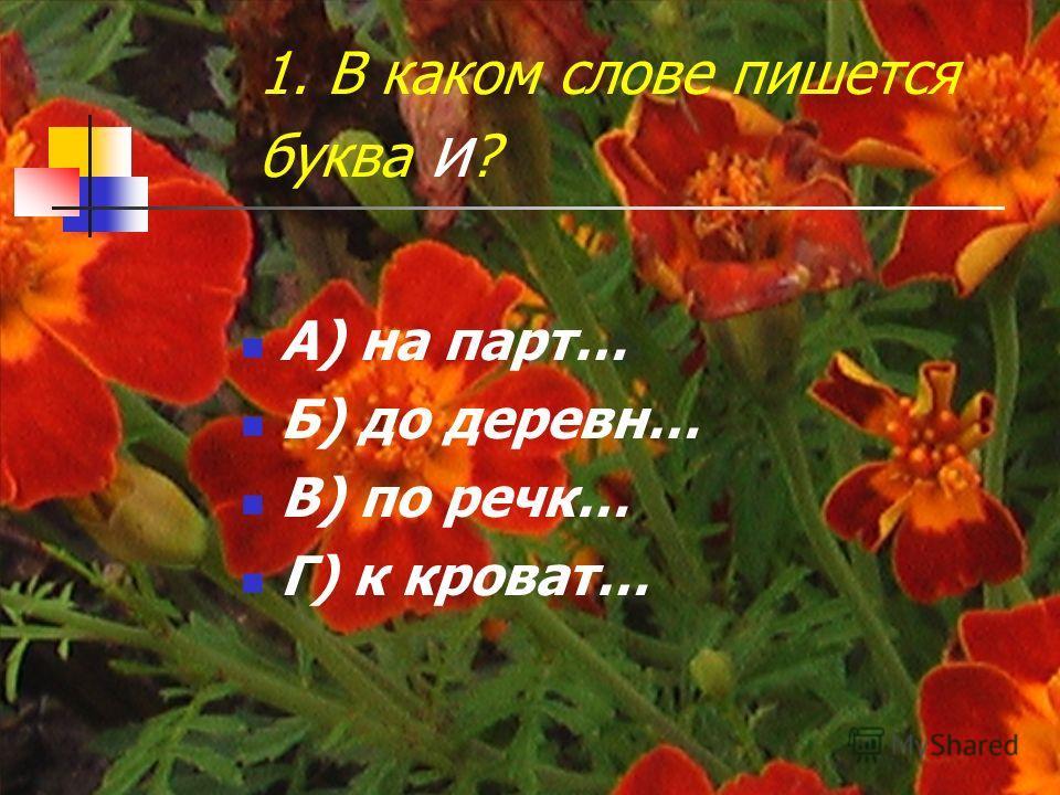 1. В каком слове пишется буква и ? А) на парт… Б) до деревн… В) по речк… Г) к кроват…