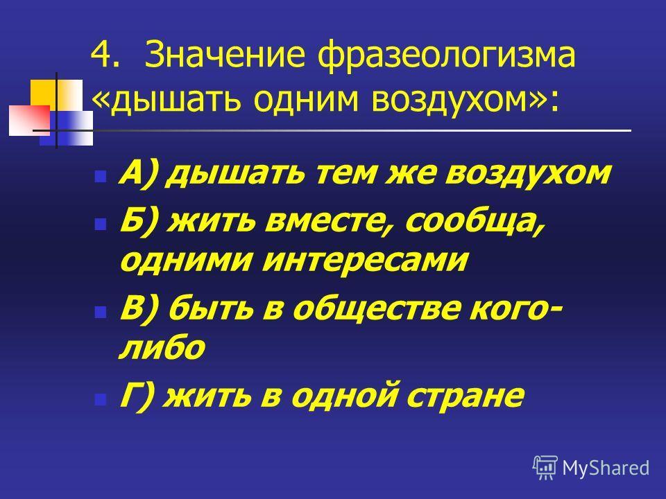 4. Значение фразеологизма «дышать одним воздухом»: А) дышать тем же воздухом Б) жить вместе, сообща, одними интересами В) быть в обществе кого- либо Г) жить в одной стране