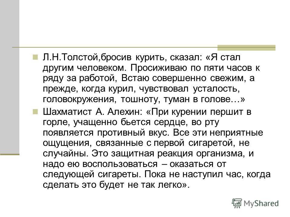 Л.Н.Толстой,бросив курить, сказал: «Я стал другим человеком. Просиживаю по пяти часов к ряду за работой, Встаю совершенно свежим, а прежде, когда курил, чувствовал усталость, головокружения, тошноту, туман в голове…» Шахматист А. Алехин: «При курении
