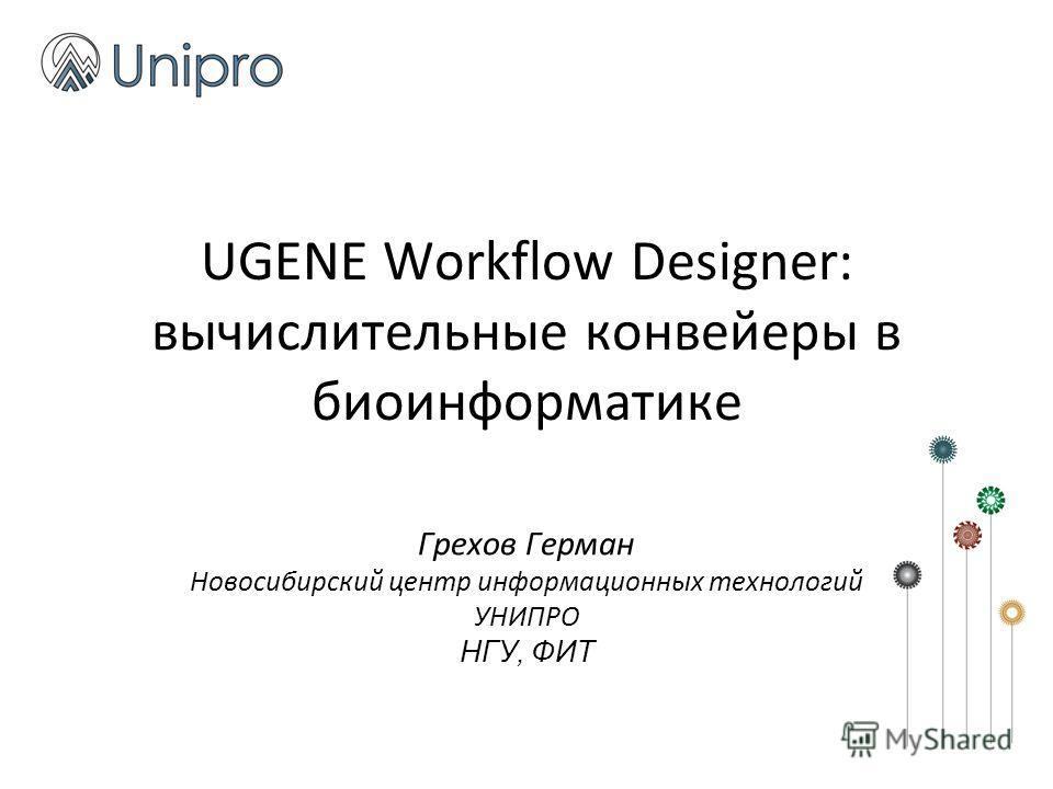 UGENE Workflow Designer: вычислительные конвейеры в биоинформатике Грехов Герман Новосибирский центр информационных технологий УНИПРО НГУ, ФИТ