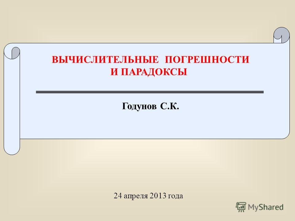 ВЫЧИСЛИТЕЛЬНЫЕ ПОГРЕШНОСТИ И ПАРАДОКСЫ Годунов С.К. 24 апреля 2013 года