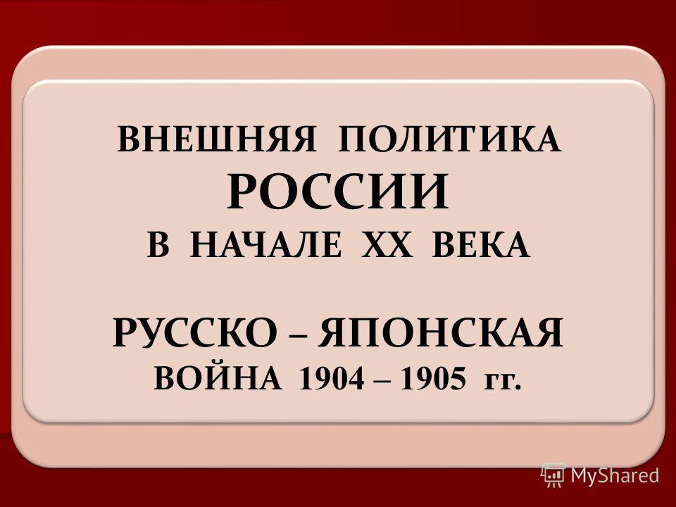 ВНЕШНЯЯ ПОЛИТИКА РОССИИ В НАЧАЛЕ XX ВЕКА РУССКО – ЯПОНСКАЯ ВОЙНА 1904 – 1905 гг.