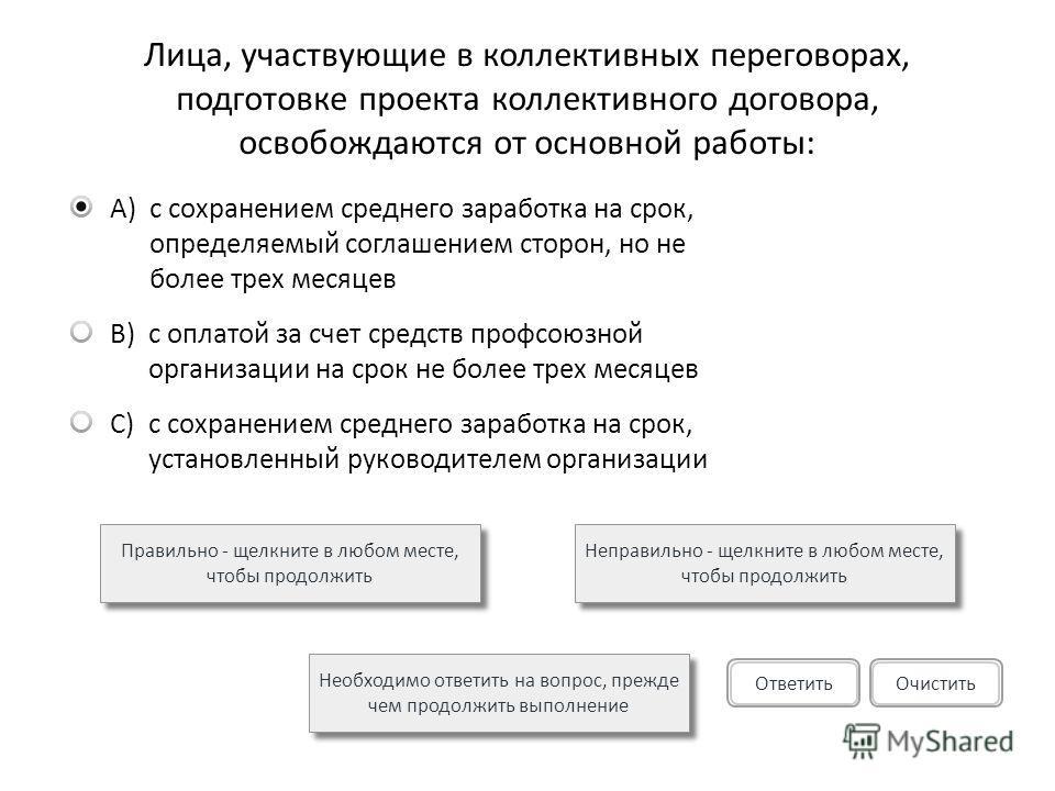 Лица, участвующие в коллективных переговорах, подготовке проекта коллективного договора, освобождаются от основной работы: A)с сохранением среднего заработка на срок, определяемый соглашением сторон, но не более трех месяцев B)с оплатой за счет средс