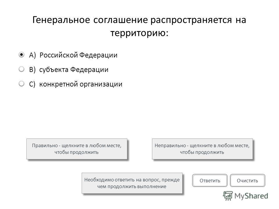 Генеральное соглашение распространяется на территорию: A)Российской Федерации B)субъекта Федерации C)конкретной организации Правильно - щелкните в любом месте, чтобы продолжить Неправильно - щелкните в любом месте, чтобы продолжить Необходимо ответит