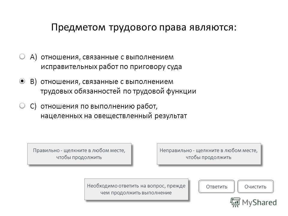 Предметом трудового права являются: A)отношения, связанные с выполнением исправительных работ по приговору суда B)отношения, связанные с выполнением трудовых обязанностей по трудовой функции C)отношения по выполнению работ, нацеленных на овеществленн