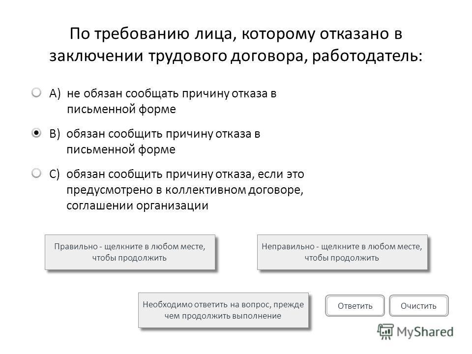 По требованию лица, которому отказано в заключении трудового договора, работодатель: A)не обязан сообщать причину отказа в письменной форме B)обязан сообщить причину отказа в письменной форме C)обязан сообщить причину отказа, если это предусмотрено в