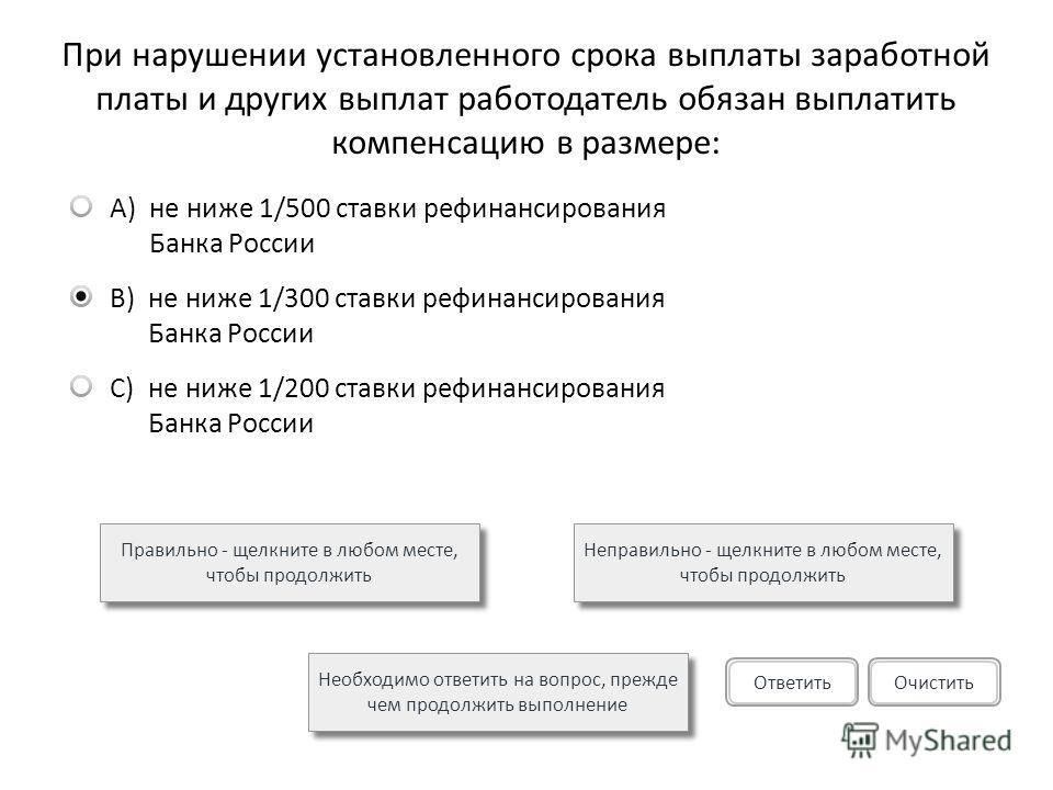 При нарушении установленного срока выплаты заработной платы и других выплат работодатель обязан выплатить компенсацию в размере: A)не ниже 1/500 ставки рефинансирования Банка России B)не ниже 1/300 ставки рефинансирования Банка России C)не ниже 1/200