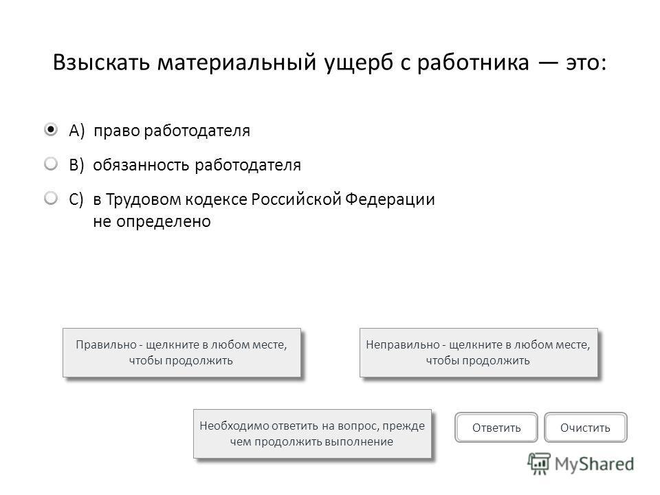 Взыскать материальный ущерб с работника это: A)право работодателя B)обязанность работодателя C)в Трудовом кодексе Российской Федерации не определено Правильно - щелкните в любом месте, чтобы продолжить Неправильно - щелкните в любом месте, чтобы прод