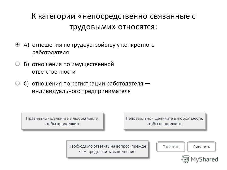 К категории «непосредственно связанные с трудовыми» относятся: A)отношения по трудоустройству у конкретного работодателя B)отношения по имущественной ответственности C)отношения по регистрации работодателя индивидуального предпринимателя Правильно -