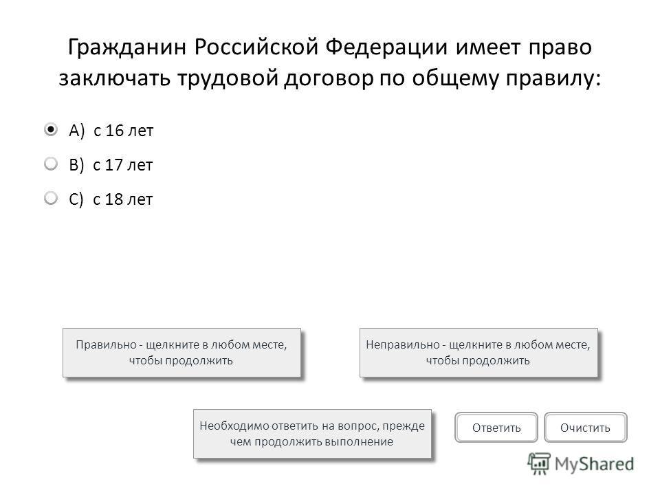Гражданин Российской Федерации имеет право заключать трудовой договор по общему правилу: A)с 16 лет B)с 17 лет C)с 18 лет Правильно - щелкните в любом месте, чтобы продолжить Неправильно - щелкните в любом месте, чтобы продолжить Необходимо ответить