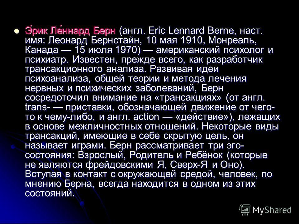 Э́рик Ле́ннард Берн (англ. Eric Lennard Berne, наст. имя: Леонард Бернстайн, 10 мая 1910, Монреаль, Канада 15 июля 1970) американский психолог и психиатр. Известен, прежде всего, как разработчик трансакционного анализа. Развивая идеи психоанализа, об