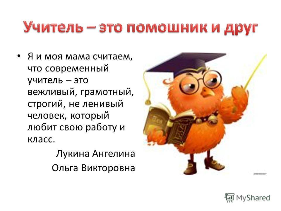 Я и моя мама считаем, что современный учитель – это вежливый, грамотный, строгий, не ленивый человек, который любит свою работу и класс. Лукина Ангелина Ольга Викторовна