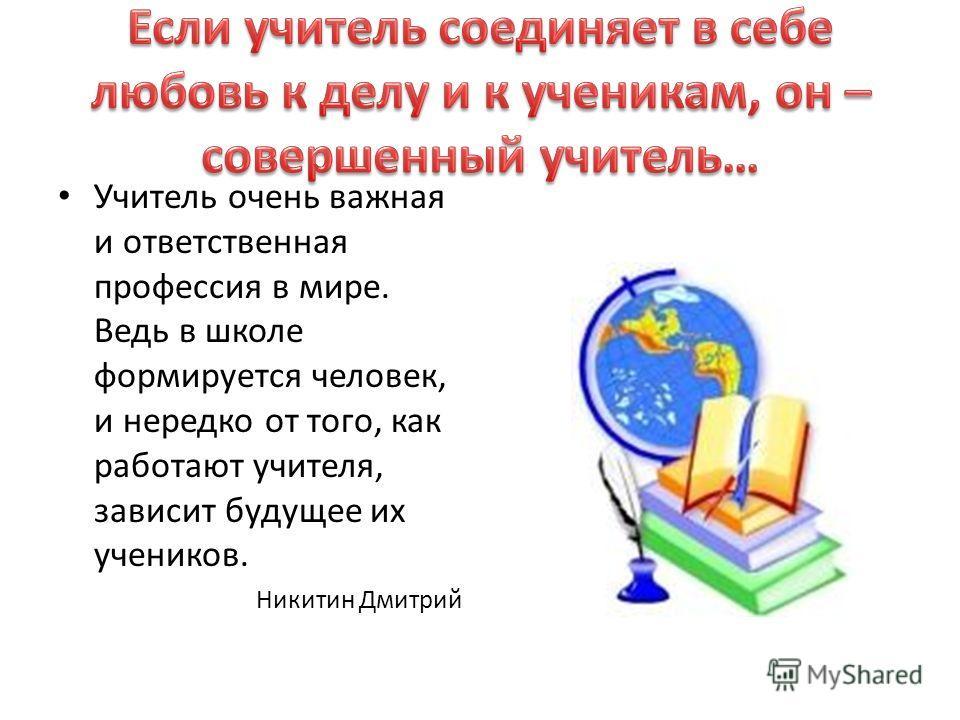 Учитель очень важная и ответственная профессия в мире. Ведь в школе формируется человек, и нередко от того, как работают учителя, зависит будущее их учеников. Никитин Дмитрий