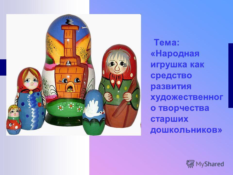 Тема: «Народная игрушка как средство развития художественног о творчества старших дошкольников»