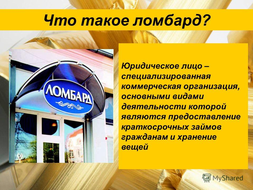 Что такое ломбард? Юридическое лицо – специализированная коммерческая организация, основными видами деятельности которой являются предоставление краткосрочных займов гражданам и хранение вещей