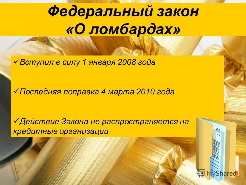Федеральный закон «О ломбардах» Вступил в силу 1 января 2008 года Последняя поправка 4 марта 2010 года Действие Закона не распространяется на кредитные организации