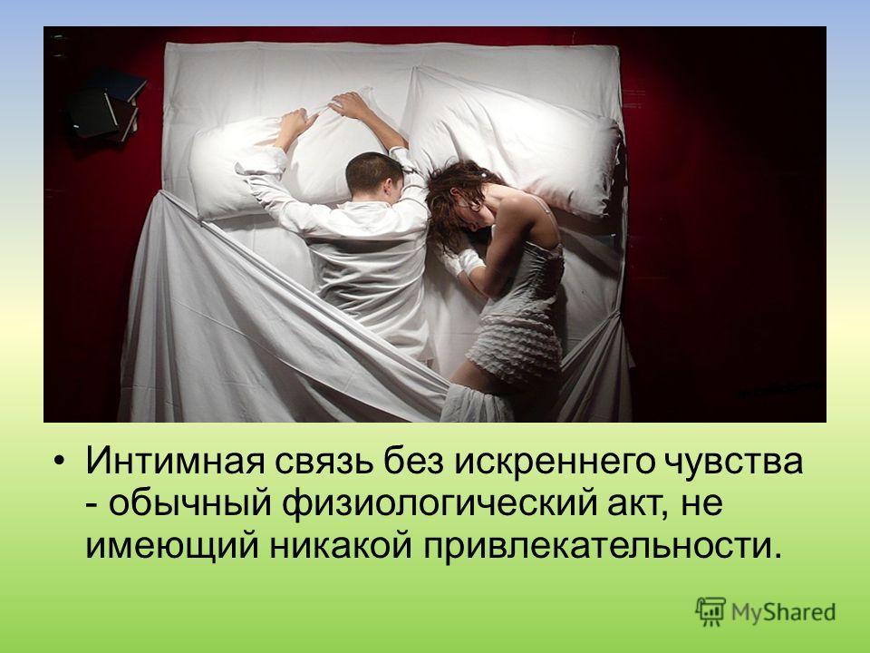 Интимная связь без искреннего чувства - обычный физиологический акт, не имеющий никакой привлекательности.