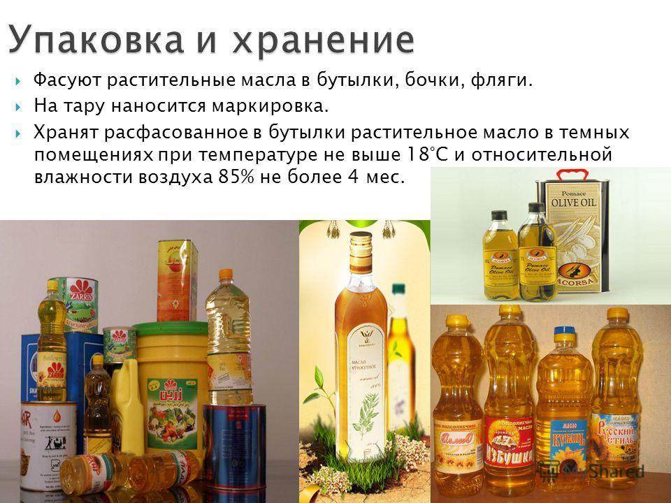 Фасуют растительные масла в бутылки, бочки, фляги. На тару наносится маркировка. Хранят расфасованное в бутылки растительное масло в темных помещениях при температуре не выше 18°С и относительной влажности воздуха 85% не более 4 мес.