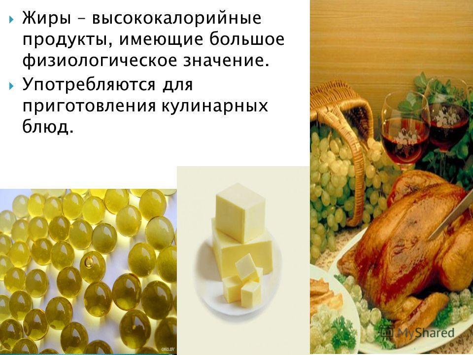 Жиры – высококалорийные продукты, имеющие большое физиологическое значение. Употребляются для приготовления кулинарных блюд.