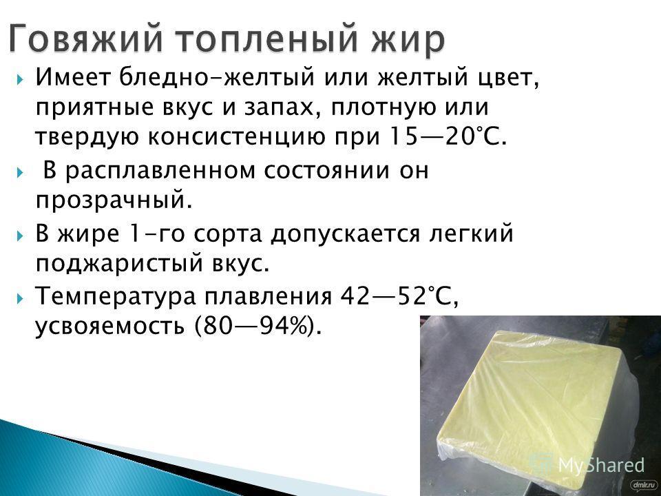Имеет бледно-желтый или желтый цвет, приятные вкус и запах, плотную или твердую консистенцию при 1520°С. В расплавленном состоянии он прозрачный. В жире 1-го сорта допускается легкий поджаристый вкус. Температура плавления 4252°С, усвояемость (8094%)
