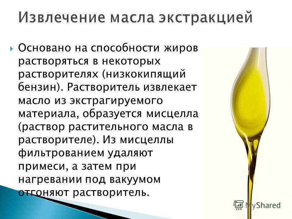 Основано на способности жиров растворяться в некоторых растворителях (низкокипящий бензин). Растворитель извлекает масло из экстрагируемого материала, образуется мисцелла (раствор растительного масла в растворителе). Из мисцеллы фильтрованием удаляют