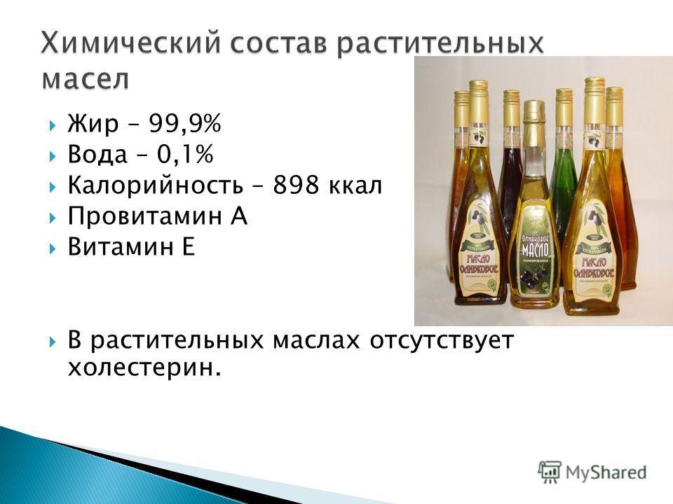 Жир – 99,9% Вода – 0,1% Калорийность – 898 ккал Провитамин А Витамин Е В растительных маслах отсутствует холестерин.