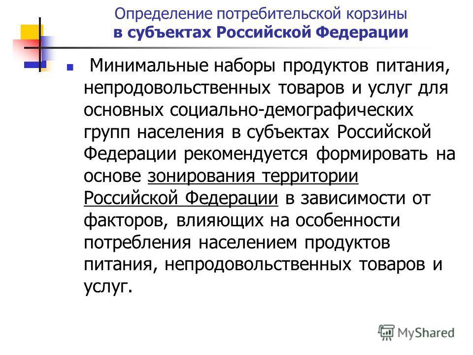 Определение потребительской корзины в субъектах Российской Федерации Минимальные наборы продуктов питания, непродовольственных товаров и услуг для основных социально-демографических групп населения в субъектах Российской Федерации рекомендуется форми