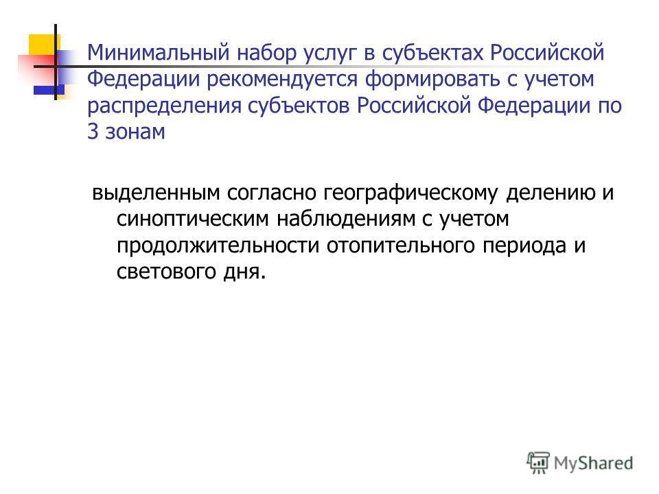 Минимальный набор услуг в субъектах Российской Федерации рекомендуется формировать с учетом распределения субъектов Российской Федерации по 3 зонам выделенным согласно географическому делению и синоптическим наблюдениям с учетом продолжительности ото