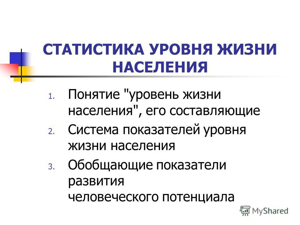 1. Понятие уровень жизни населения, его составляющие 2. Система показателей уровня жизни населения 3. Обобщающие показатели развития человеческого потенциала