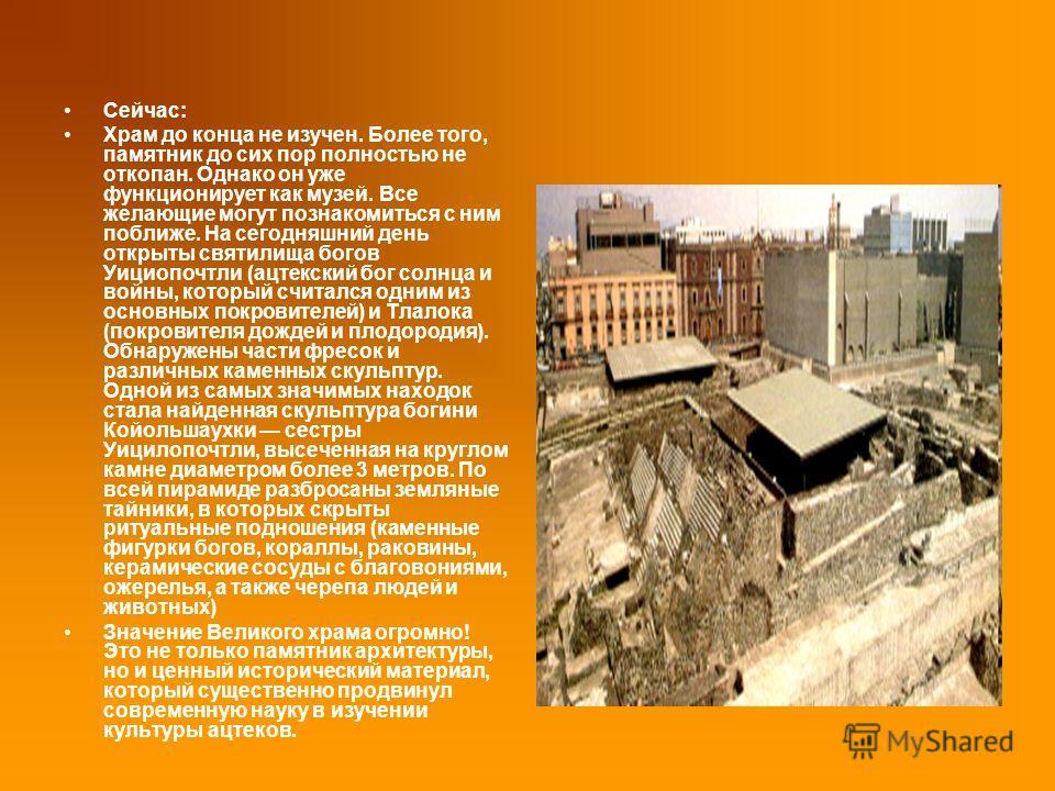 Сейчас: Храм до конца не изучен. Более того, памятник до сих пор полностью не откопан. Однако он уже функционирует как музей. Все желающие могут познакомиться с ним поближе. На сегодняшний день открыты святилища богов Уициопочтли (ацтекский бог солнц
